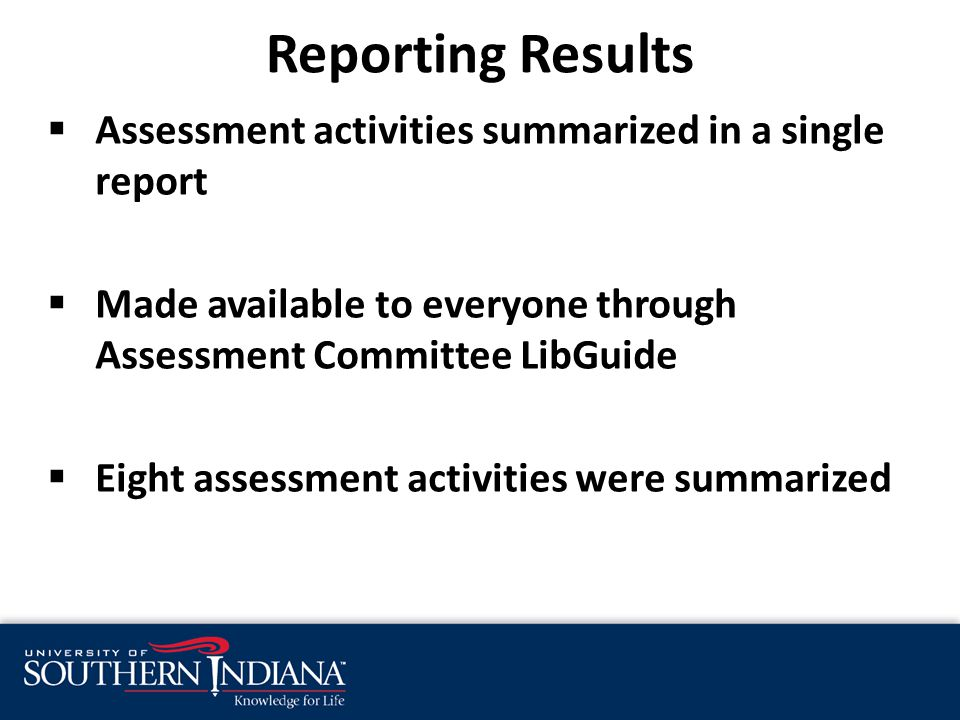 Assessment activities summarized in a single report  Made available to everyone through Assessment Committee LibGuide  Eight assessment activities were summarized