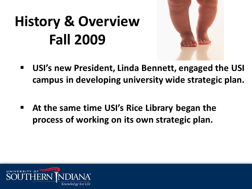 History & Overview Fall 2009  USI's new President, Linda Bennett, engaged the USI campus in developing university wide strategic plan.