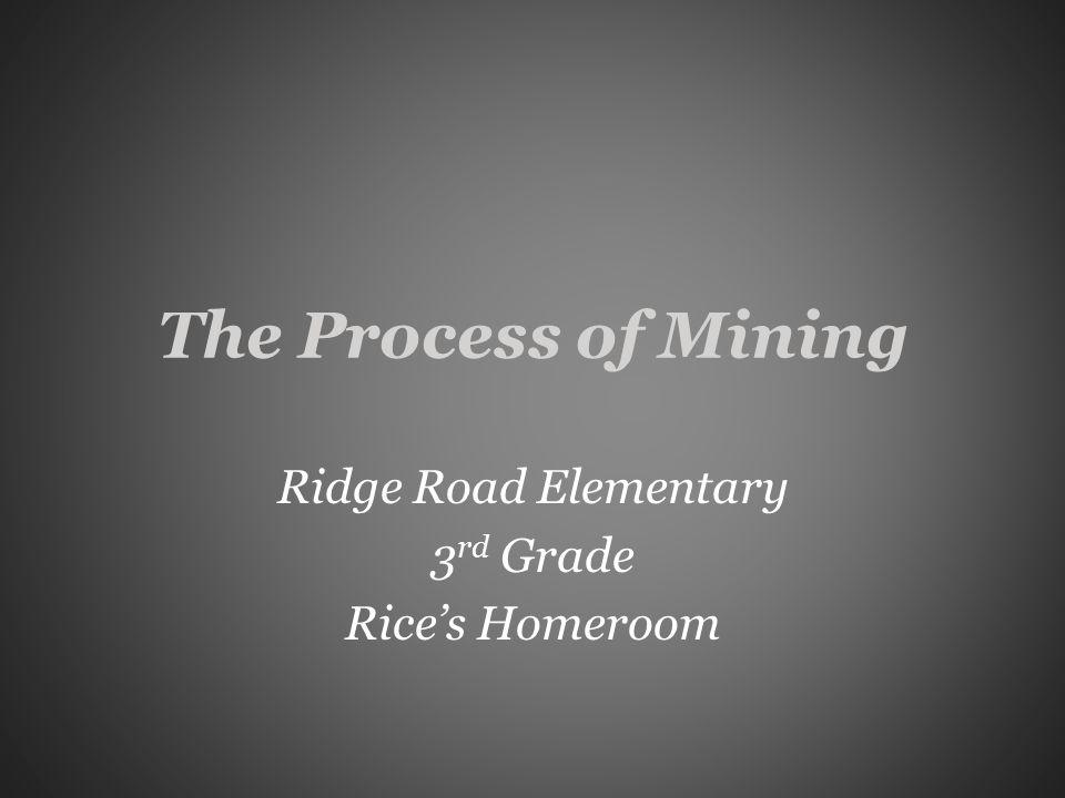 The Process of Mining Ridge Road Elementary 3 rd Grade Rice's Homeroom