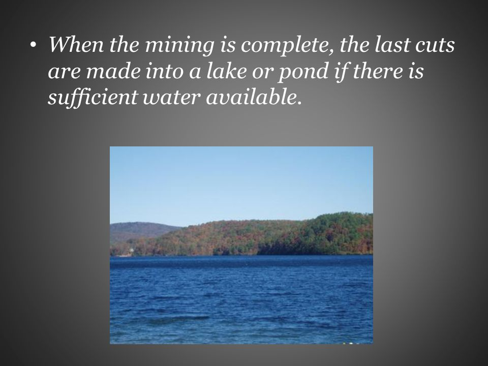 When the mining is complete, the last cuts are made into a lake or pond if there is sufficient water available.