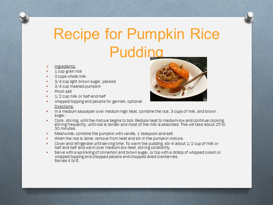 Recipe for Pumpkin Rice Pudding O Ingredients:  1 cup grain rice  3 cups whole milk  3/4 cup light brown sugar, packed  3/4 cup mashed pumpkin  Pinch salt  1/2 cup milk or half-and-half  whipped topping and pecans for garnish, optional Directions:  In a medium saucepan over medium high heat, combine the rice, 3 cups of milk, and brown sugar.