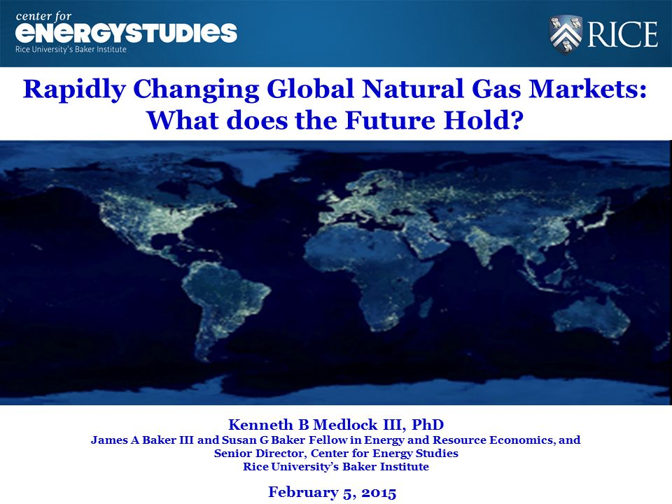 Rapidly Changing Global Natural Gas Markets: What does the Future Hold? Kenneth B Medlock III, PhD James A Baker III and Susan G Baker Fellow in Energ