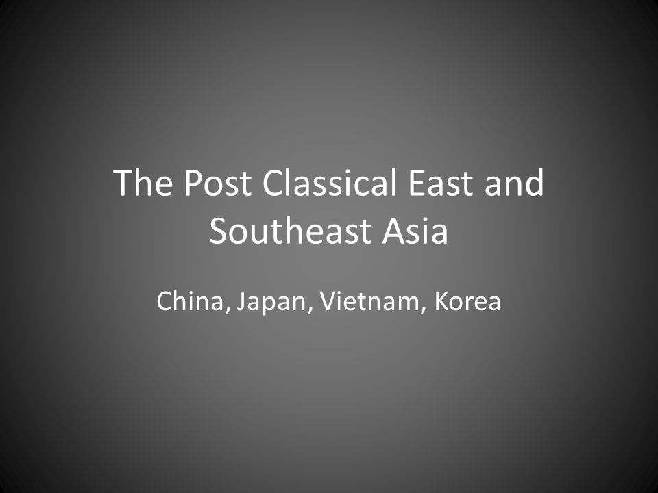 The Post Classical East and Southeast Asia China, Japan, Vietnam, Korea