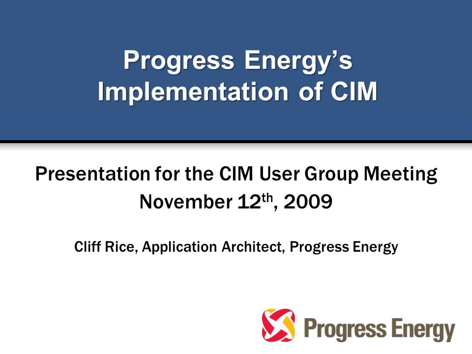 Progress Energy's Implementation of CIM Presentation for the CIM User Group Meeting November 12 th, 2009 Cliff Rice, Application Architect, Progress E