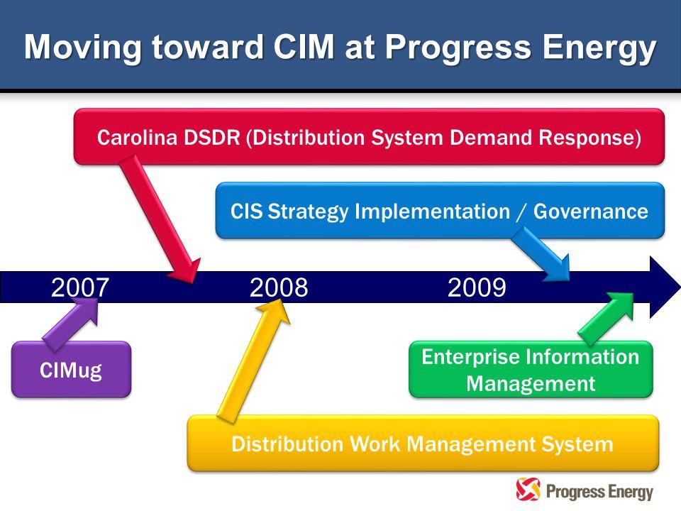 Moving toward CIM at Progress Energy 2007 2008 2009 CIS Strategy Implementation / Governance Distribution Work Management System Enterprise Informatio