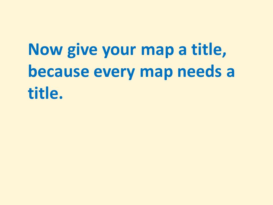 Now give your map a title, because every map needs a title.