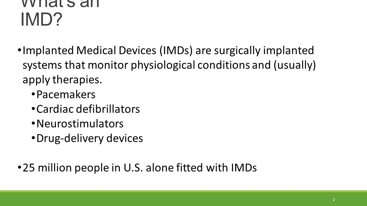 What's an IMD? Implanted Medical Devices (IMDs) are surgically implanted systems that monitor physiological conditions and (usually) apply therapies.