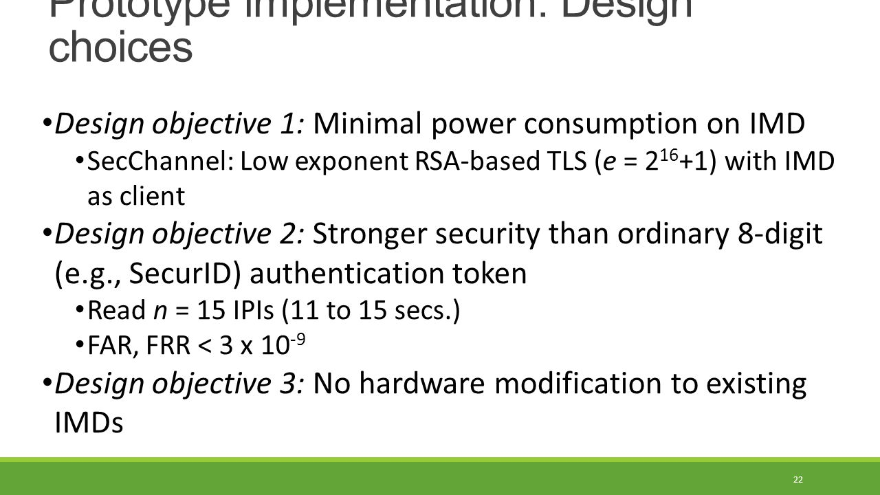 Prototype implementation: Design choices 22 Design objective 1: Minimal power consumption on IMD SecChannel: Low exponent RSA-based TLS (e = 2 16 +1) with IMD as client Design objective 2: Stronger security than ordinary 8-digit (e.g., SecurID) authentication token Read n = 15 IPIs (11 to 15 secs.) FAR, FRR < 3 x 10 -9 Design objective 3: No hardware modification to existing IMDs