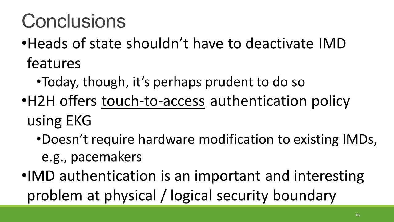 Conclusions 26 Heads of state shouldn't have to deactivate IMD features Today, though, it's perhaps prudent to do so H2H offers touch-to-access authentication policy using EKG Doesn't require hardware modification to existing IMDs, e.g., pacemakers IMD authentication is an important and interesting problem at physical / logical security boundary