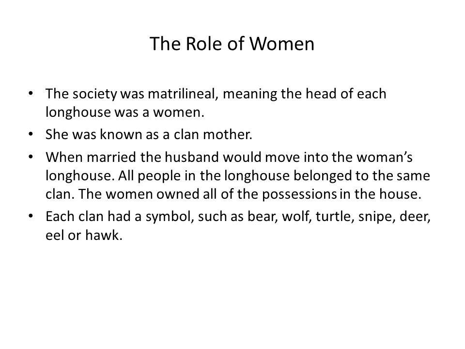 The Role of Women The society was matrilineal, meaning the head of each longhouse was a women.
