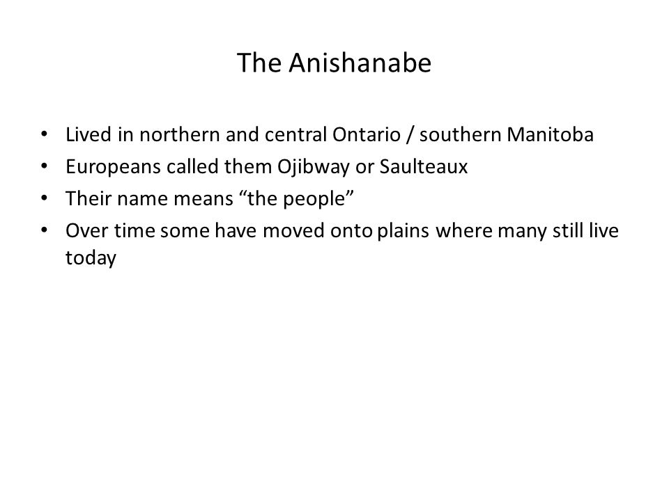 The Anishanabe Lived in northern and central Ontario / southern Manitoba Europeans called them Ojibway or Saulteaux Their name means the people Over time some have moved onto plains where many still live today