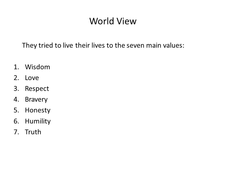 World View They tried to live their lives to the seven main values: 1.Wisdom 2.Love 3.Respect 4.Bravery 5.Honesty 6.Humility 7.Truth