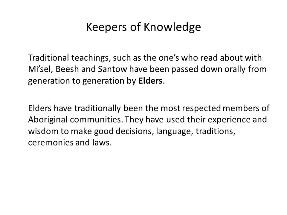 Keepers of Knowledge Traditional teachings, such as the one's who read about with Mi'sel, Beesh and Santow have been passed down orally from generation to generation by Elders.