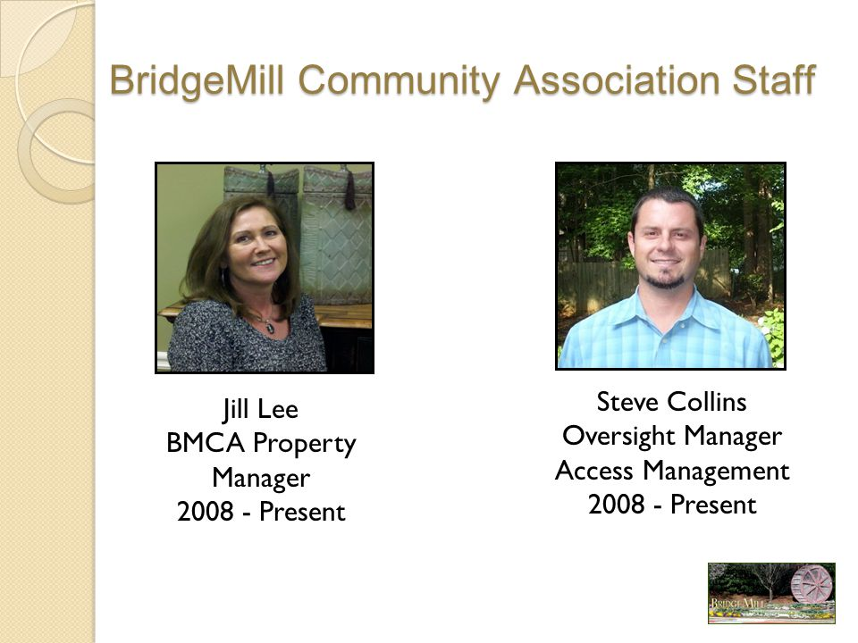 BridgeMill Community Association Staff Jill Lee BMCA Property Manager 2008 - Present Steve Collins Oversight Manager Access Management 2008 - Present