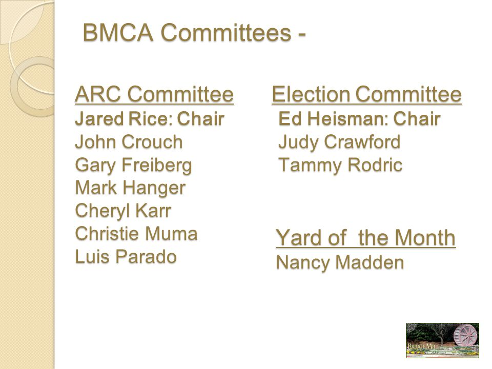 BMCA Committees - ARC Committee Jared Rice: Chair John Crouch Gary Freiberg Mark Hanger Cheryl Karr Christie Muma Luis Parado Election Committee Ed Heisman: Chair Ed Heisman: Chair Judy Crawford Judy Crawford Tammy Rodric Tammy Rodric Yard of the Month Nancy Madden