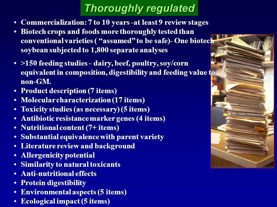 Thoroughly regulated Commercialization: 7 to 10 years -at least 9 review stages Biotech crops and foods more thoroughly tested than conventional varieties ( assumed to be safe)- One biotech soybean subjected to 1,800 separate analyses >150 feeding studies - dairy, beef, poultry, soy/corn equivalent in composition, digestibility and feeding value to non-GM.