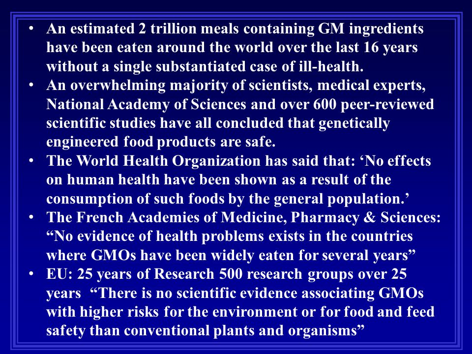 An estimated 2 trillion meals containing GM ingredients have been eaten around the world over the last 16 years without a single substantiated case of ill-health.