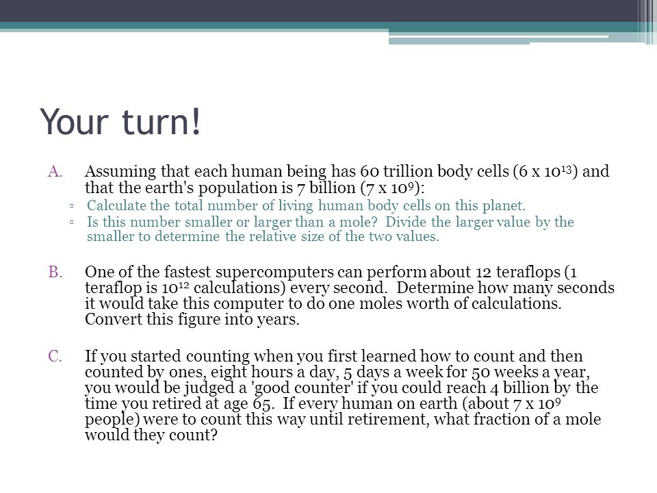 Your turn! A.Assuming that each human being has 60 trillion body cells (6 x 10 13 ) and that the earth's population is 7 billion (7 x 10 9 ): ▫Calcula