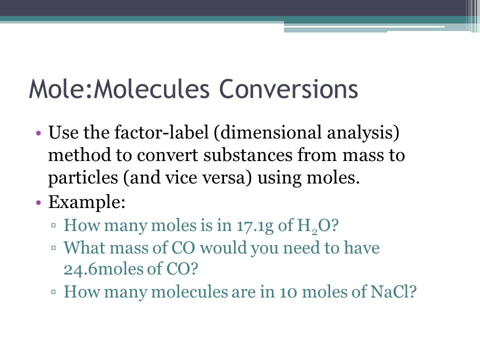Mole:Molecules Conversions Use the factor-label (dimensional analysis) method to convert substances from mass to particles (and vice versa) using mole