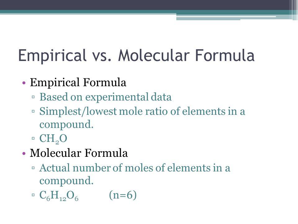 Empirical vs. Molecular Formula Empirical Formula ▫Based on experimental data ▫Simplest/lowest mole ratio of elements in a compound. ▫CH 2 O Molecular