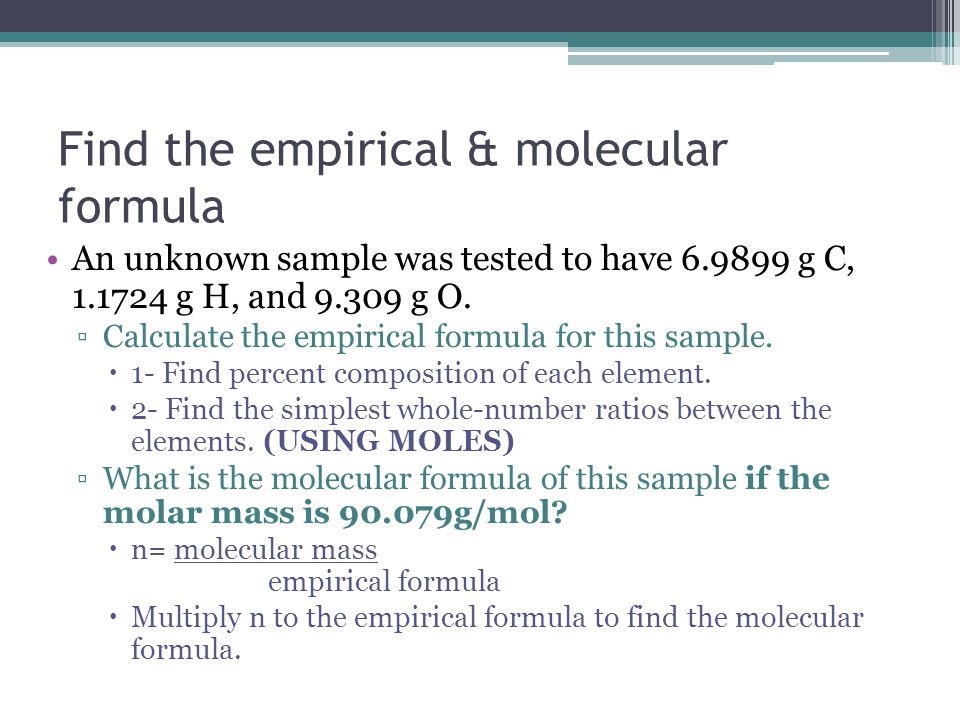 Find the empirical & molecular formula An unknown sample was tested to have 6.9899 g C, 1.1724 g H, and 9.309 g O. ▫Calculate the empirical formula fo