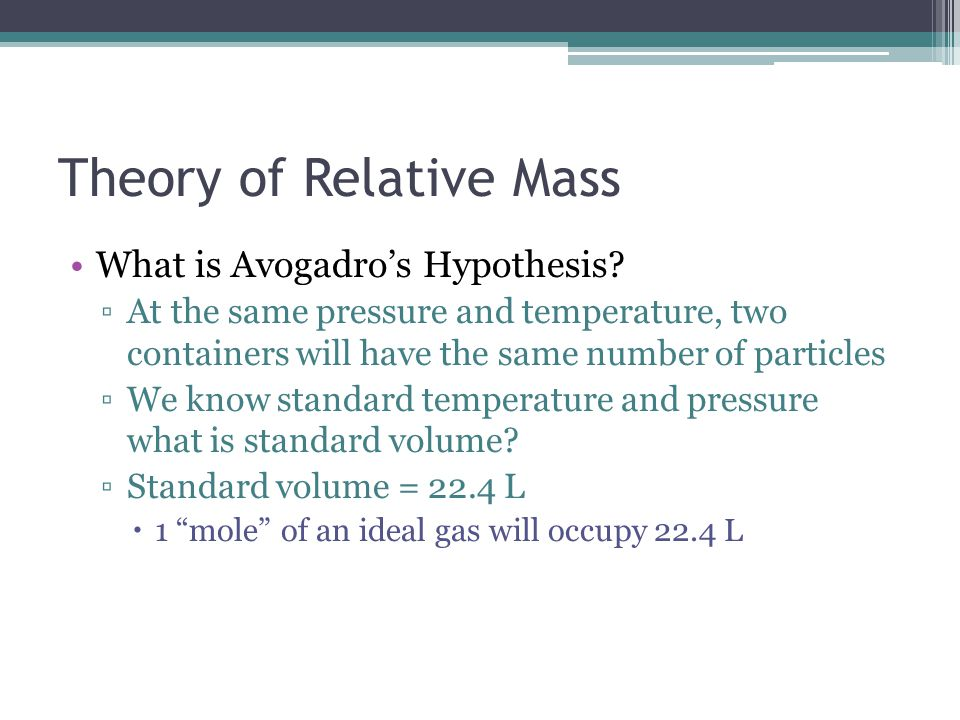 Theory of Relative Mass What is Avogadro's Hypothesis? ▫At the same pressure and temperature, two containers will have the same number of particles ▫W