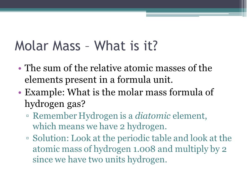 Molar Mass – What is it? The sum of the relative atomic masses of the elements present in a formula unit. Example: What is the molar mass formula of h