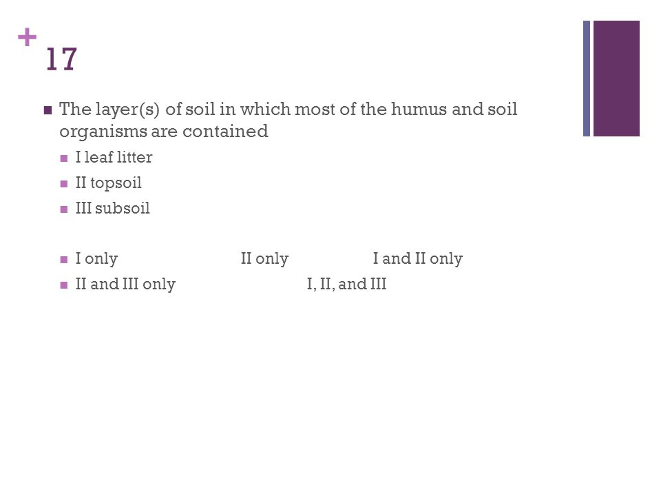 + 17 The layer(s) of soil in which most of the humus and soil organisms are contained I leaf litter II topsoil III subsoil I onlyII onlyI and II only