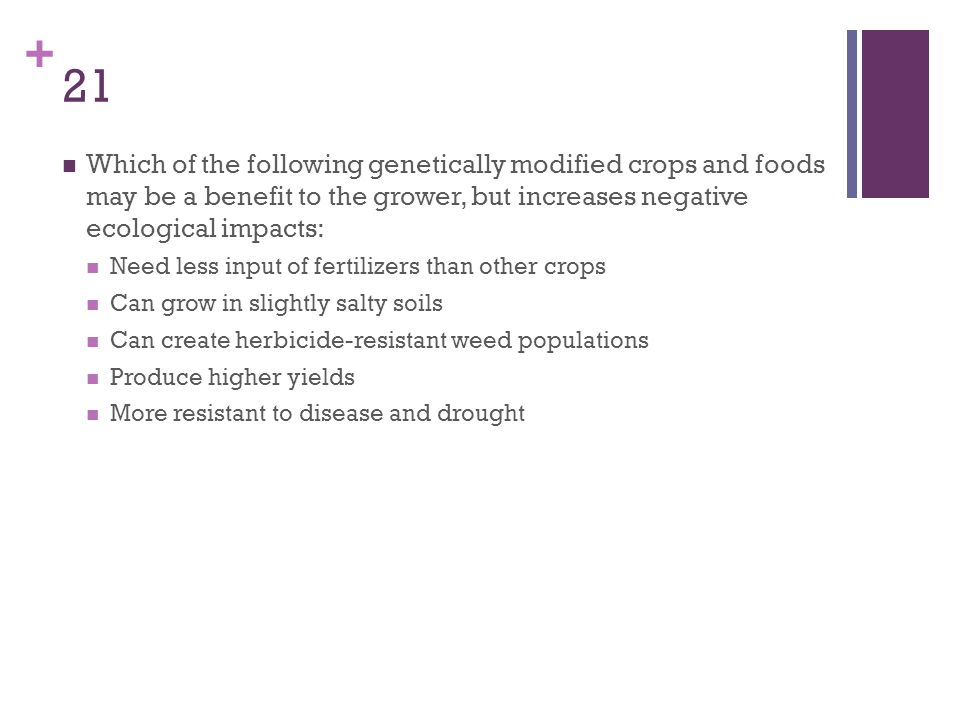 + 21 Which of the following genetically modified crops and foods may be a benefit to the grower, but increases negative ecological impacts: Need less