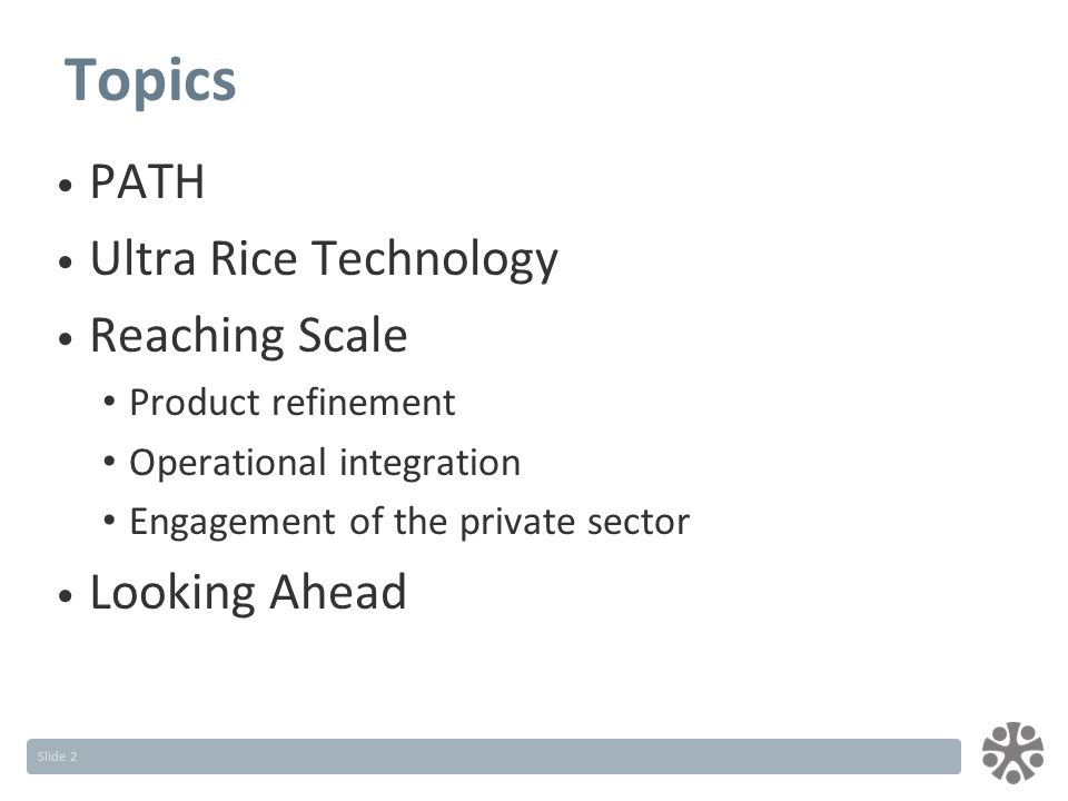 Slide 2 Topics PATH Ultra Rice Technology Reaching Scale Product refinement Operational integration Engagement of the private sector Looking Ahead