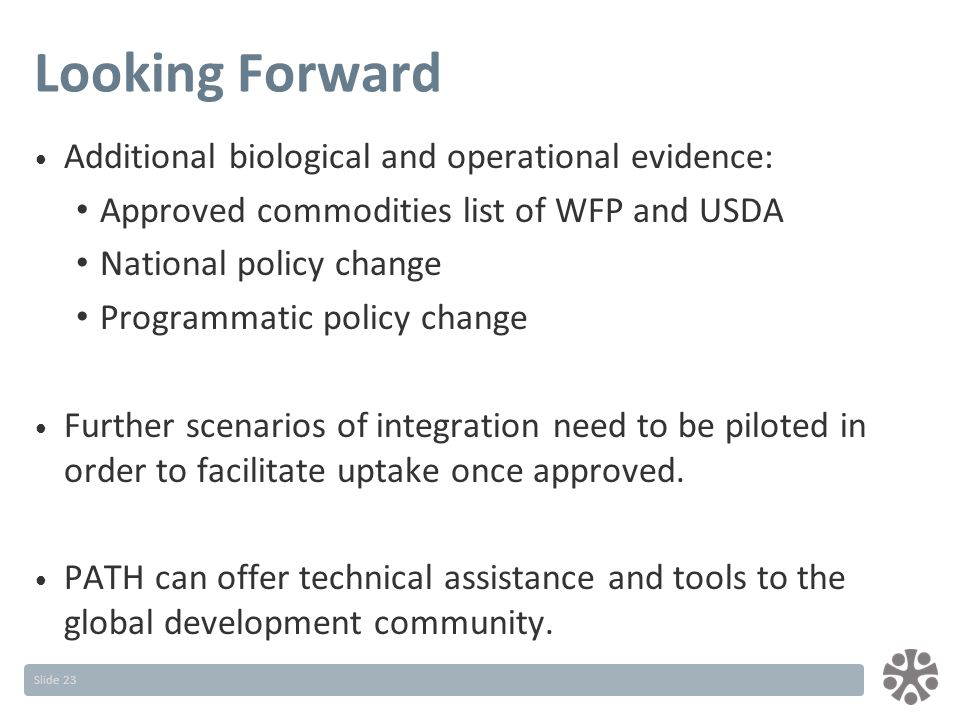 Slide 23 Looking Forward Additional biological and operational evidence: Approved commodities list of WFP and USDA National policy change Programmatic policy change Further scenarios of integration need to be piloted in order to facilitate uptake once approved.