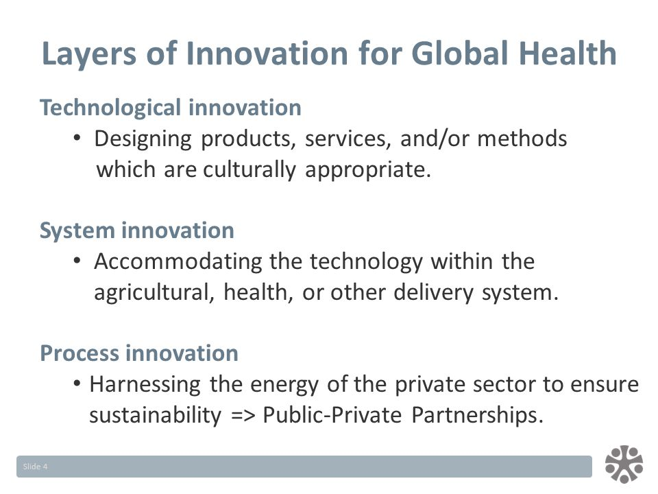 Slide 4 Layers of Innovation for Global Health Technological innovation Designing products, services, and/or methods which are culturally appropriate.