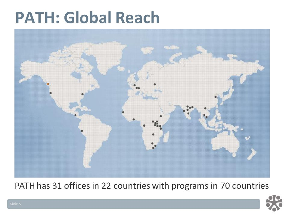 Slide 5 PATH: Global Reach PATH has 31 offices in 22 countries with programs in 70 countries