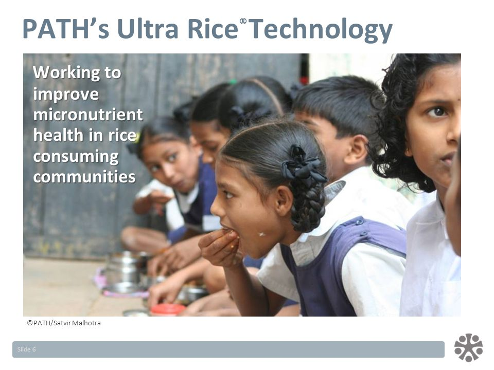Slide 6 Working to improve micronutrient health in rice consuming communities Working to improve micronutrient health in rice consuming communities ©PATH/Satvir Malhotra PATH's Ultra Rice  Technology