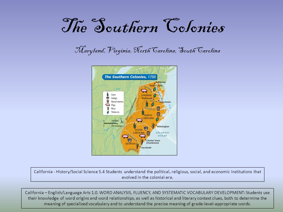 The Southern Colonies Maryland, Virginia, North Carolina, South Carolina California - History/Social Science 5.4 Students understand the political, religious, social, and economic institutions that evolved in the colonial era.