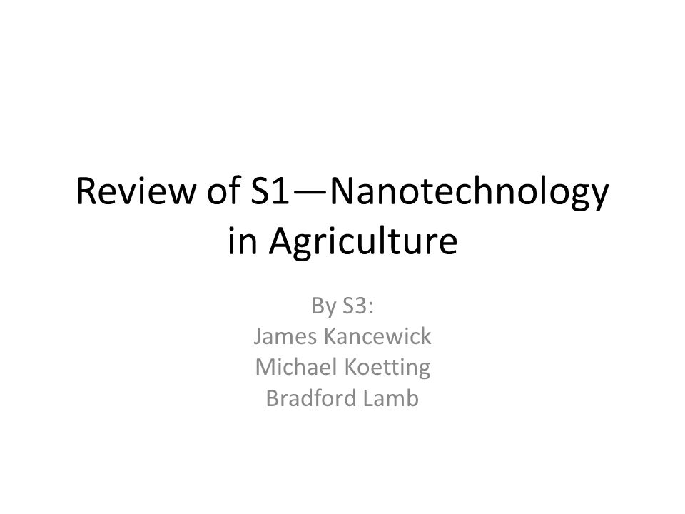 Review of S1—Nanotechnology in Agriculture By S3: James Kancewick Michael Koetting Bradford Lamb