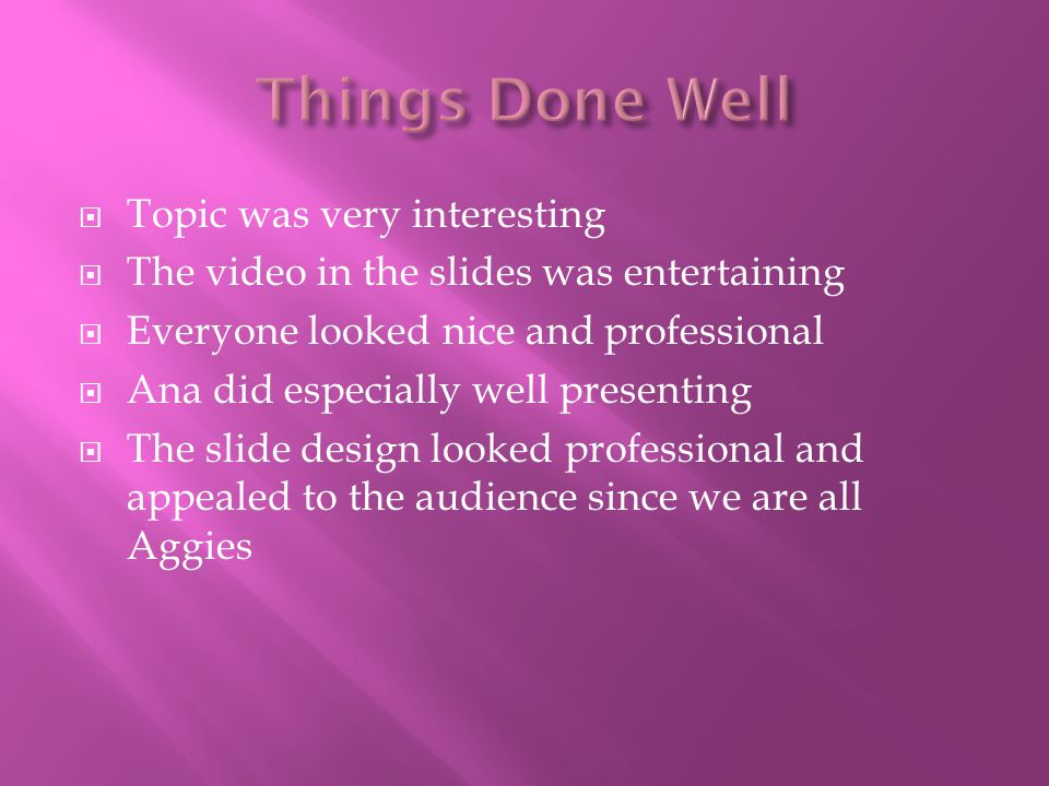 Topic was very interesting  The video in the slides was entertaining  Everyone looked nice and professional  Ana did especially well presenting 