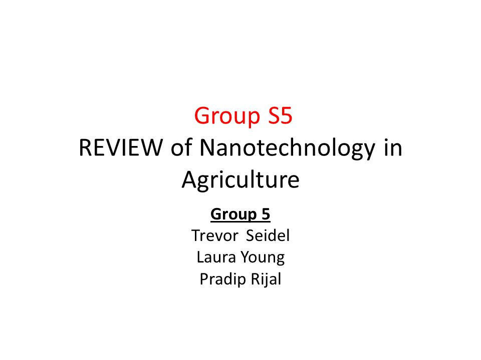 Group S5 REVIEW of Nanotechnology in Agriculture Group 5 Trevor Seidel Laura Young Pradip Rijal