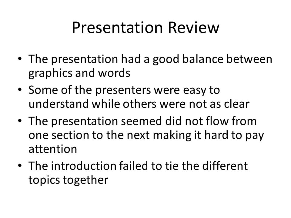 Presentation Review The presentation had a good balance between graphics and words Some of the presenters were easy to understand while others were no