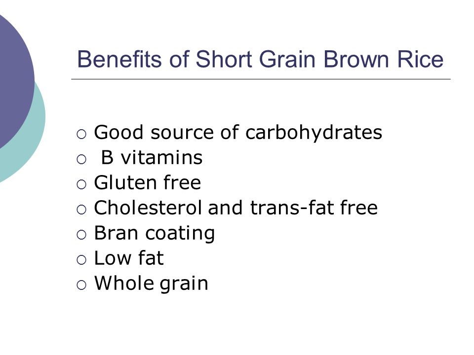 Benefits of Short Grain Brown Rice  Good source of carbohydrates  B vitamins  Gluten free  Cholesterol and trans-fat free  Bran coating  Low fat  Whole grain