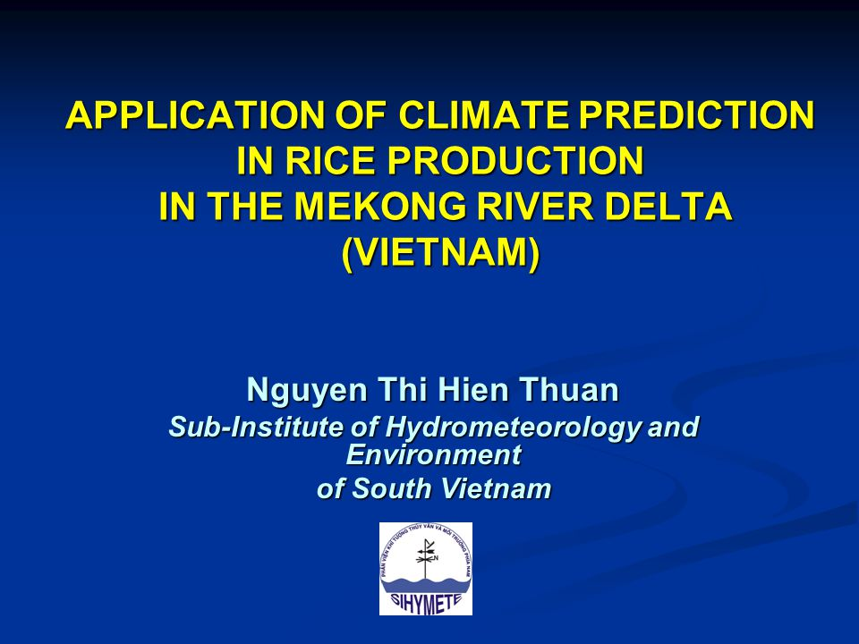 APPLICATION OF CLIMATE PREDICTION IN RICE PRODUCTION IN THE MEKONG RIVER DELTA (VIETNAM) Nguyen Thi Hien Thuan Sub-Institute of Hydrometeorology and Environment of South Vietnam