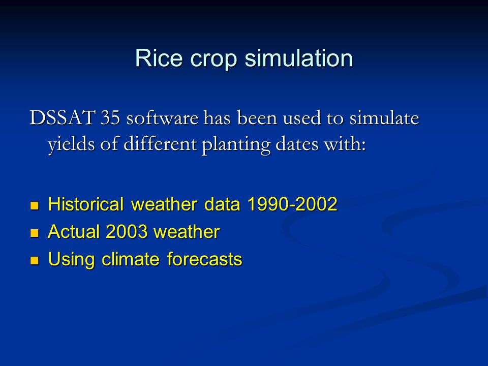 Rice crop simulation DSSAT 35 software has been used to simulate yields of different planting dates with: Historical weather data 1990-2002 Historical weather data 1990-2002 Actual 2003 weather Actual 2003 weather Using climate forecasts Using climate forecasts