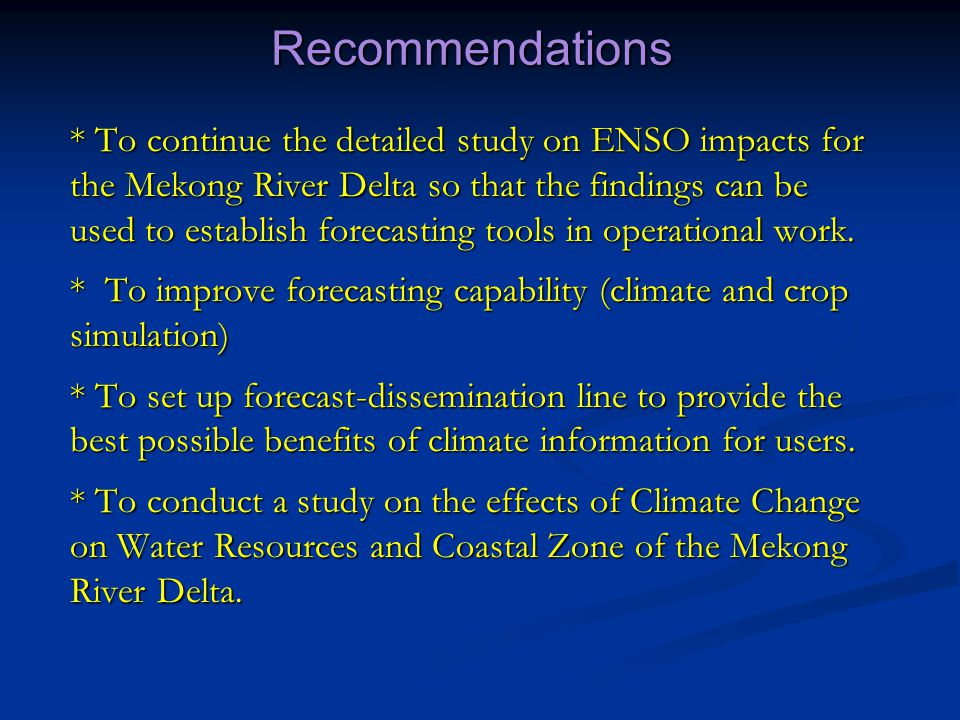 Recommendations * To continue the detailed study on ENSO impacts for the Mekong River Delta so that the findings can be used to establish forecasting tools in operational work.
