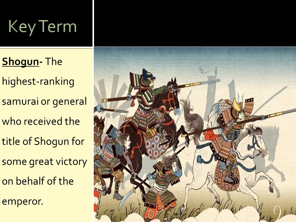 Key Term Shogun- The highest-ranking samurai or general who received the title of Shogun for some great victory on behalf of the emperor.