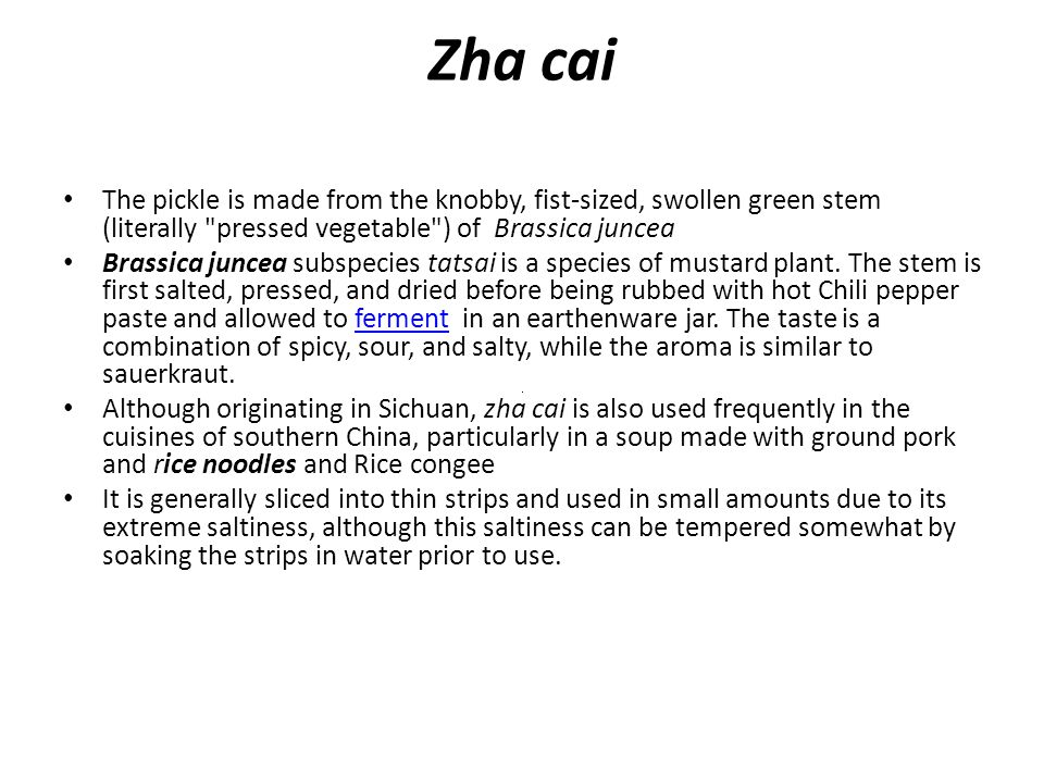 Zha cai The pickle is made from the knobby, fist-sized, swollen green stem (literally pressed vegetable ) of Brassica juncea Brassica juncea subspecies tatsai is a species of mustard plant.