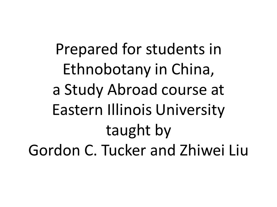 Prepared for students in Ethnobotany in China, a Study Abroad course at Eastern Illinois University taught by Gordon C. Tucker and Zhiwei Liu