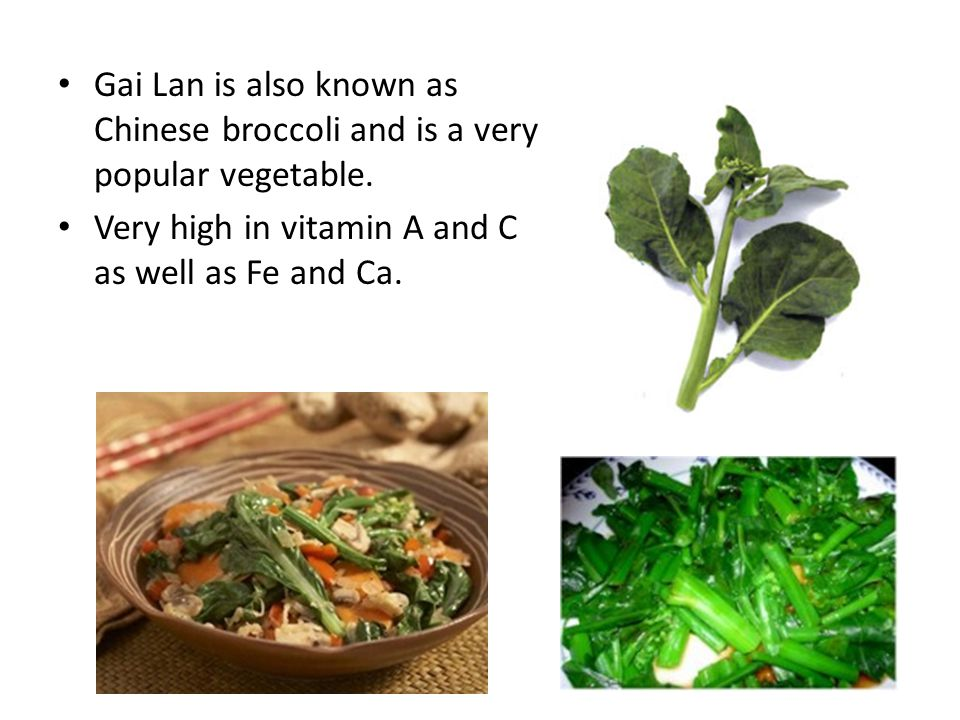 Gai Lan is also known as Chinese broccoli and is a very popular vegetable. Very high in vitamin A and C as well as Fe and Ca.