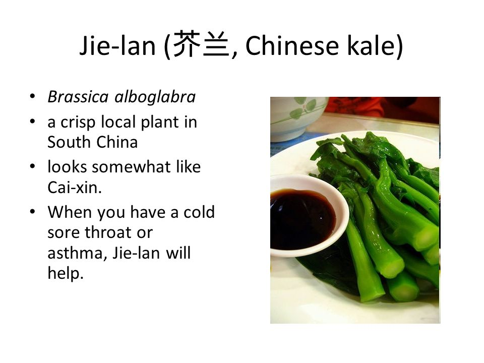 Jie-lan ( 芥兰, Chinese kale) Brassica alboglabra a crisp local plant in South China looks somewhat like Cai-xin. When you have a cold sore throat or as