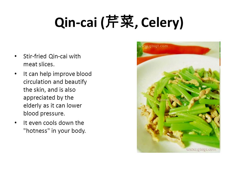 Qin-cai ( 芹菜, Celery) Stir-fried Qin-cai with meat slices. It can help improve blood circulation and beautify the skin, and is also appreciated by the