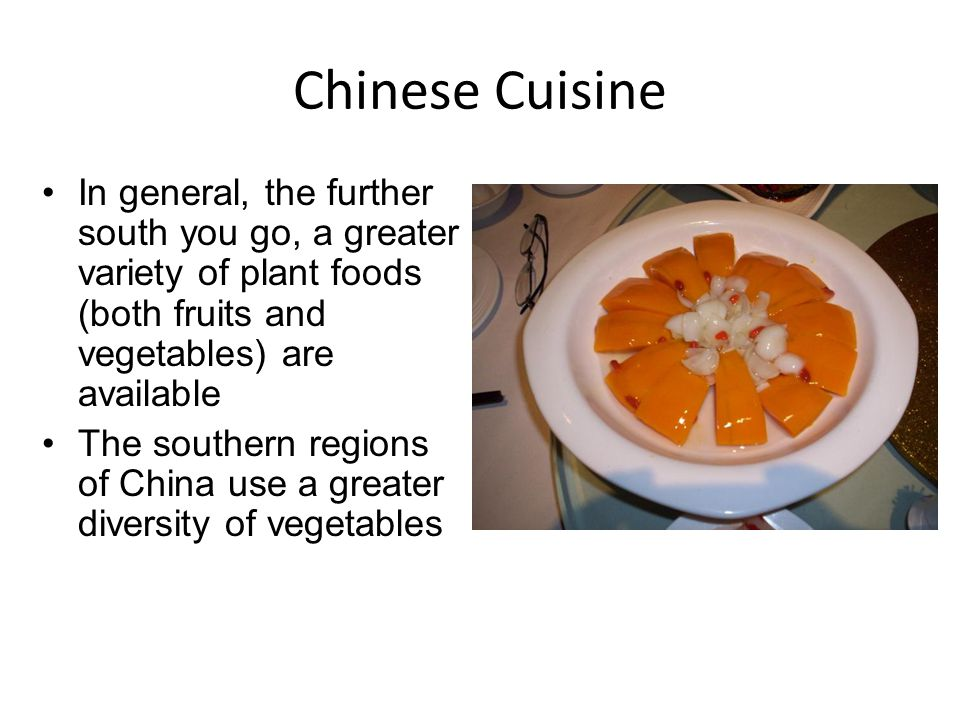 Chinese Cuisine In general, the further south you go, a greater variety of plant foods (both fruits and vegetables) are available The southern regions